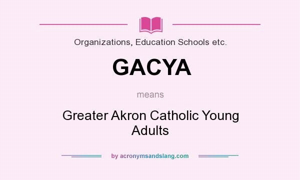 What does GACYA mean? It stands for Greater Akron Catholic Young Adults