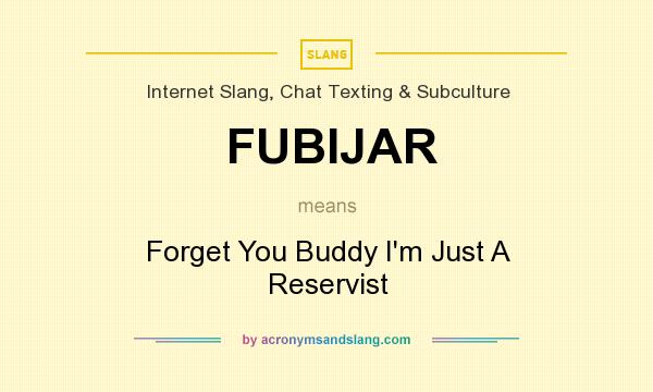 What does FUBIJAR mean? It stands for Forget You Buddy I`m Just A Reservist