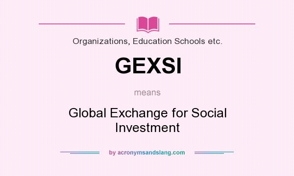 What does GEXSI mean? It stands for Global Exchange for Social Investment