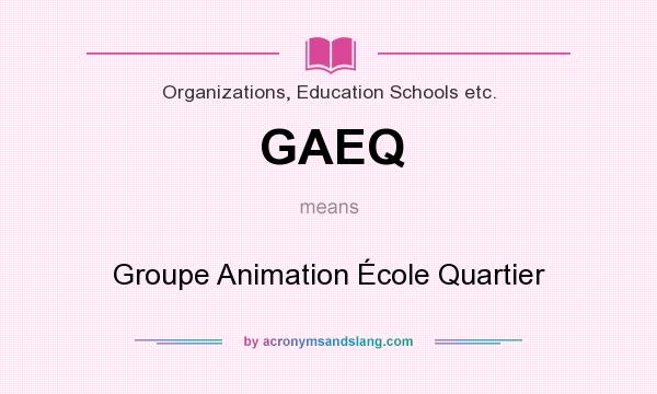 What does GAEQ mean? It stands for Groupe Animation École Quartier