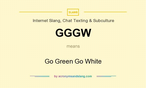 What does GGGW mean? It stands for Go Green Go White