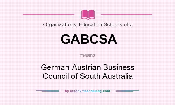 What does GABCSA mean? It stands for German-Austrian Business Council of South Australia