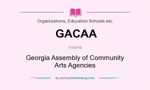 What does GACAA mean? It stands for Georgia Assembly of Community Arts Agencies