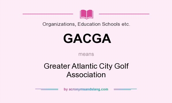 What does GACGA mean? It stands for Greater Atlantic City Golf Association
