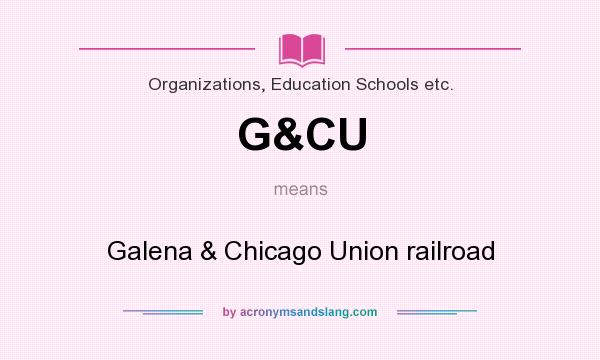 What does G&CU mean? It stands for Galena & Chicago Union railroad