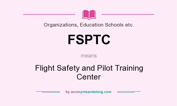 What does FSPTC mean? It stands for Flight Safety and Pilot Training Center