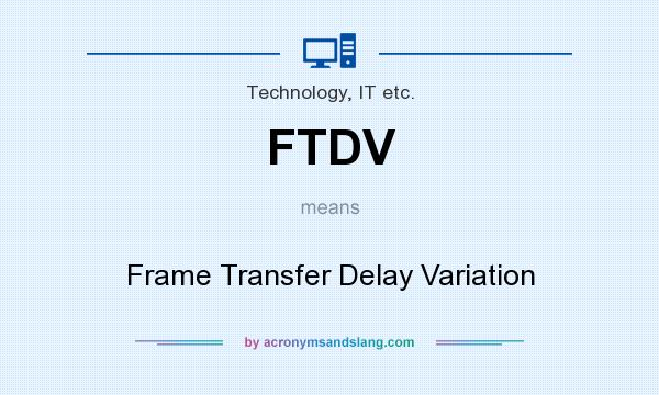 What does FTDV mean? It stands for Frame Transfer Delay Variation