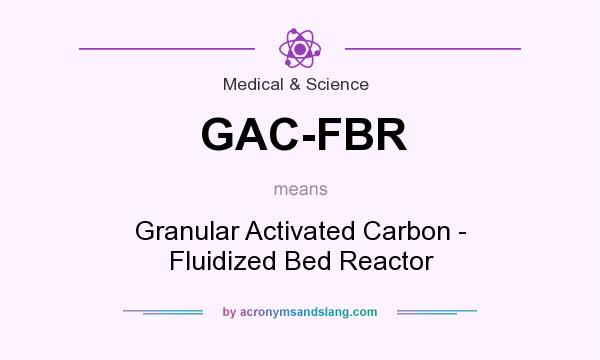 What does GAC-FBR mean? It stands for Granular Activated Carbon - Fluidized Bed Reactor