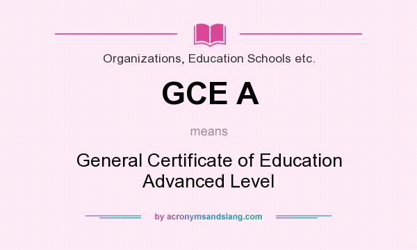 What does GCE A mean? - Definition of GCE A - GCE A stands for ...
