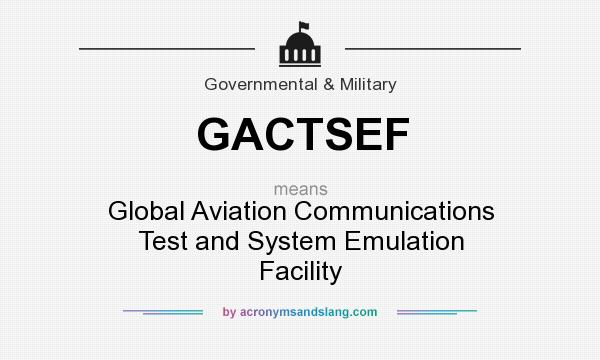 What does GACTSEF mean? It stands for Global Aviation Communications Test and System Emulation Facility