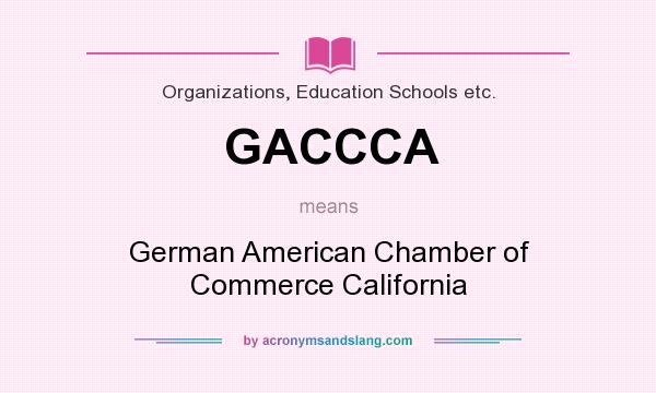 What does GACCCA mean? It stands for German American Chamber of Commerce California