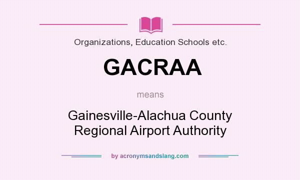 What does GACRAA mean? It stands for Gainesville-Alachua County Regional Airport Authority