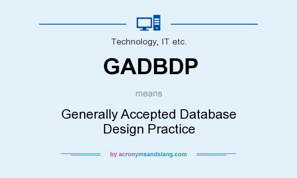 What does GADBDP mean? It stands for Generally Accepted Database Design Practice