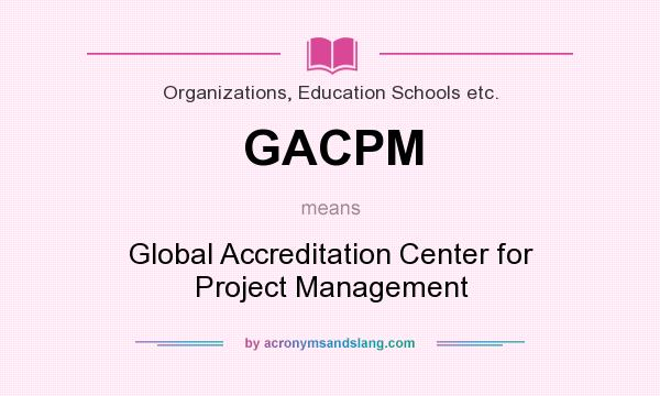 What does GACPM mean? It stands for Global Accreditation Center for Project Management
