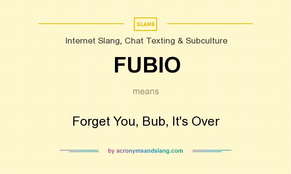 What does FUBIO mean? It stands for Forget You, Bub, It`s Over