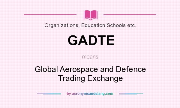 What does GADTE mean? It stands for Global Aerospace and Defence Trading Exchange