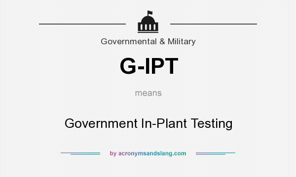 What does G-IPT mean? It stands for Government In-Plant Testing