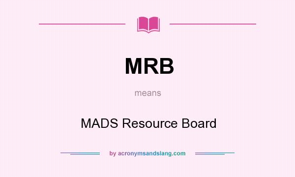 What does MRB mean? It stands for MADS Resource Board