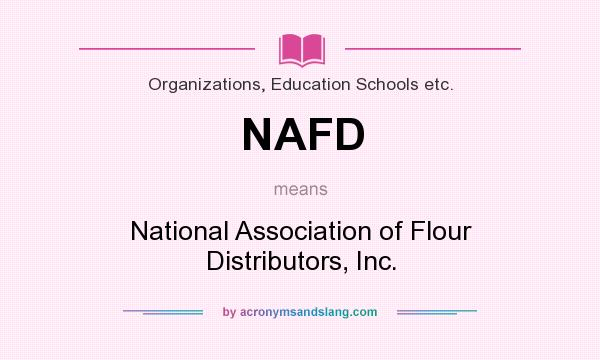 What does NAFD mean? It stands for National Association of Flour Distributors, Inc.