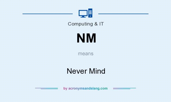 What does NM mean? It stands for Never Mind