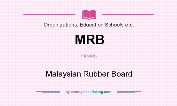 What does MRB mean? It stands for Malaysian Rubber Board