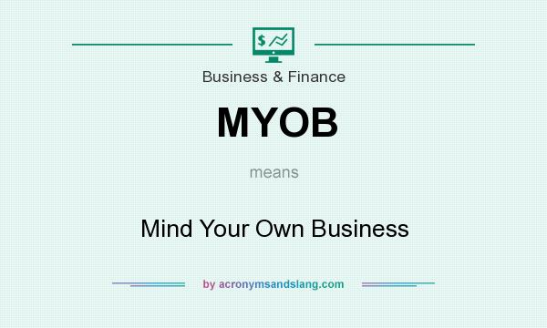 What does MYOB mean? It stands for Mind Your Own Business