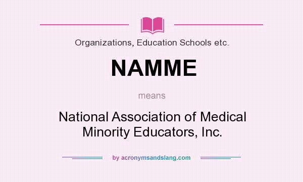 What does NAMME mean? It stands for National Association of Medical Minority Educators, Inc.