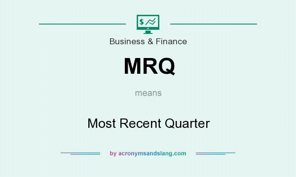 What does MRQ mean? It stands for Most Recent Quarter