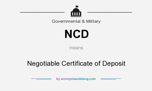 What does NCD mean? It stands for Negotiable Certificate of Deposit