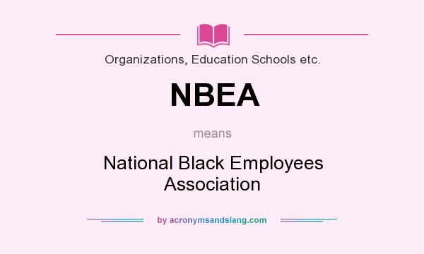 What does NBEA mean? It stands for National Black Employees Association