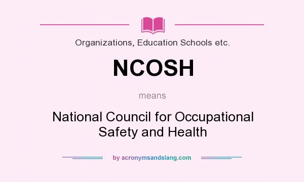 What does NCOSH mean? It stands for National Council for Occupational Safety and Health