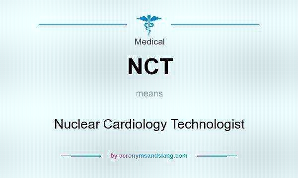 What does NCT mean? It stands for Nuclear Cardiology Technologist