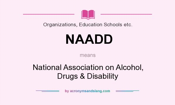 What does NAADD mean? It stands for National Association on Alcohol, Drugs & Disability