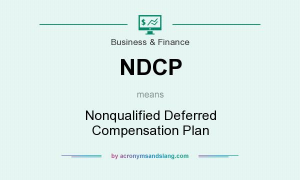 What does NDCP mean? It stands for Nonqualified Deferred Compensation Plan