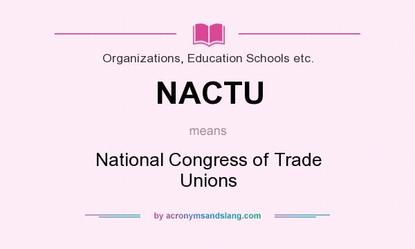 What does NACTU mean? It stands for National Congress of Trade Unions