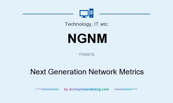 What does NGNM mean? It stands for Next Generation Network Metrics
