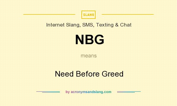 What does NBG mean? It stands for Need Before Greed