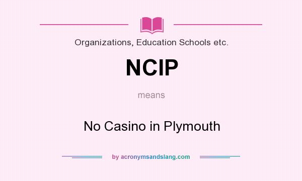 What does NCIP mean? It stands for No Casino in Plymouth