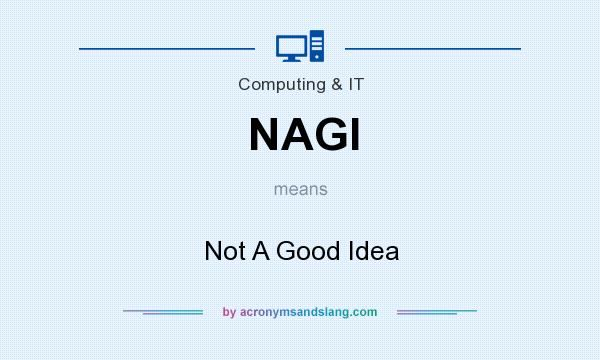 What does NAGI mean? It stands for Not A Good Idea