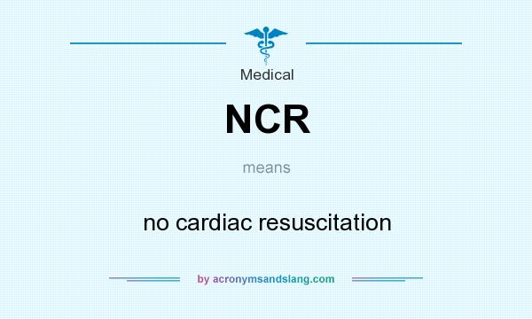 What does NCR mean? It stands for no cardiac resuscitation