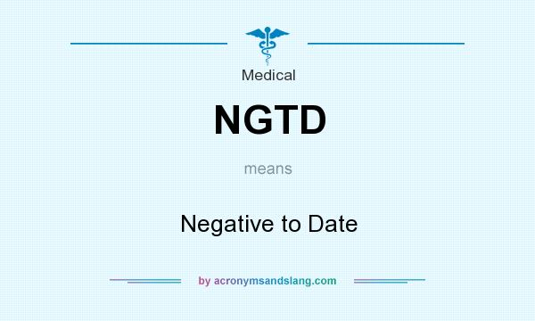 What does NGTD mean? It stands for Negative to Date