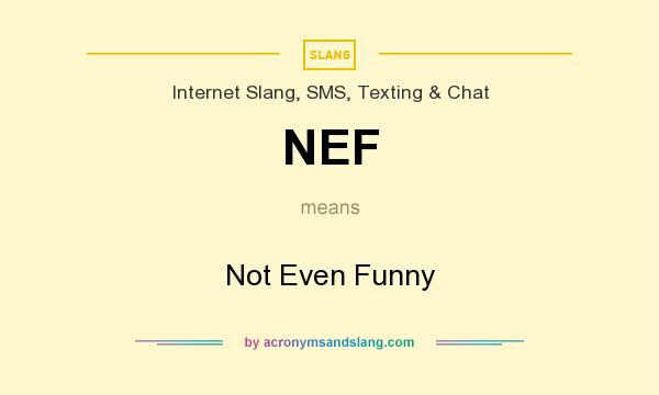 What does NEF mean? It stands for Not Even Funny