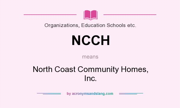 What does NCCH mean? It stands for North Coast Community Homes, Inc.