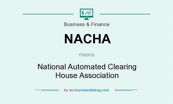 What does NACHA mean? It stands for National Automated Clearing House Association