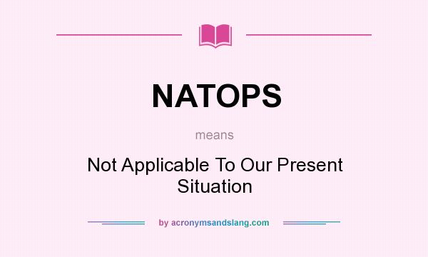 What does NATOPS mean? It stands for Not Applicable To Our Present Situation