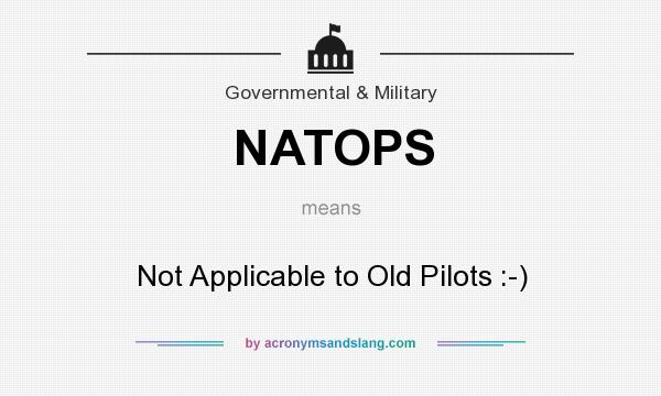 What does NATOPS mean? It stands for Not Applicable to Old Pilots :-)