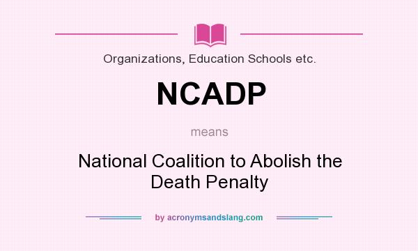 What does NCADP mean? It stands for National Coalition to Abolish the Death Penalty