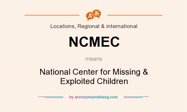 What does NCMEC mean? It stands for National Center for Missing & Exploited Children