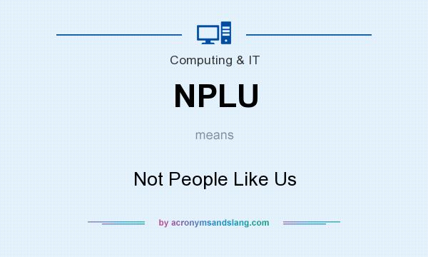 What does NPLU mean? It stands for Not People Like Us