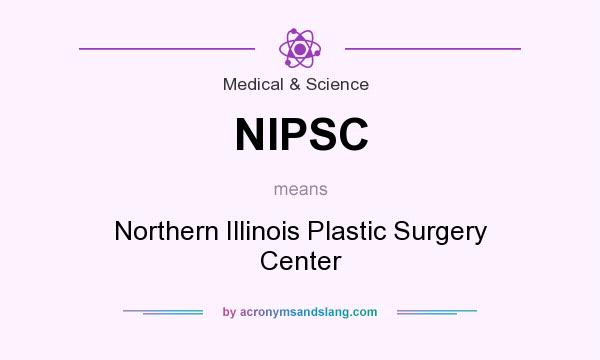 What does NIPSC mean? It stands for Northern Illinois Plastic Surgery Center